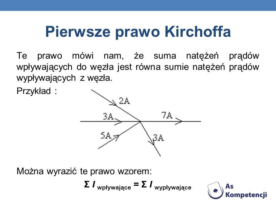 Pierwsze prawo Kirchoffa Te prawo mówi nam, że suma natężeń prądów wpływających do węzła jest równa sumie natężeń prądów wypływających z węzła. Przykł