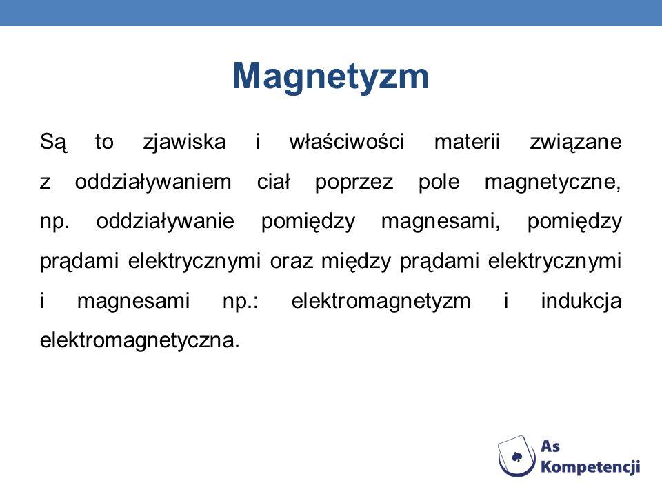 Magnetyzm Są to zjawiska i właściwości materii związane z oddziaływaniem ciał poprzez pole magnetyczne, np. oddziaływanie pomiędzy magnesami, pomiędzy