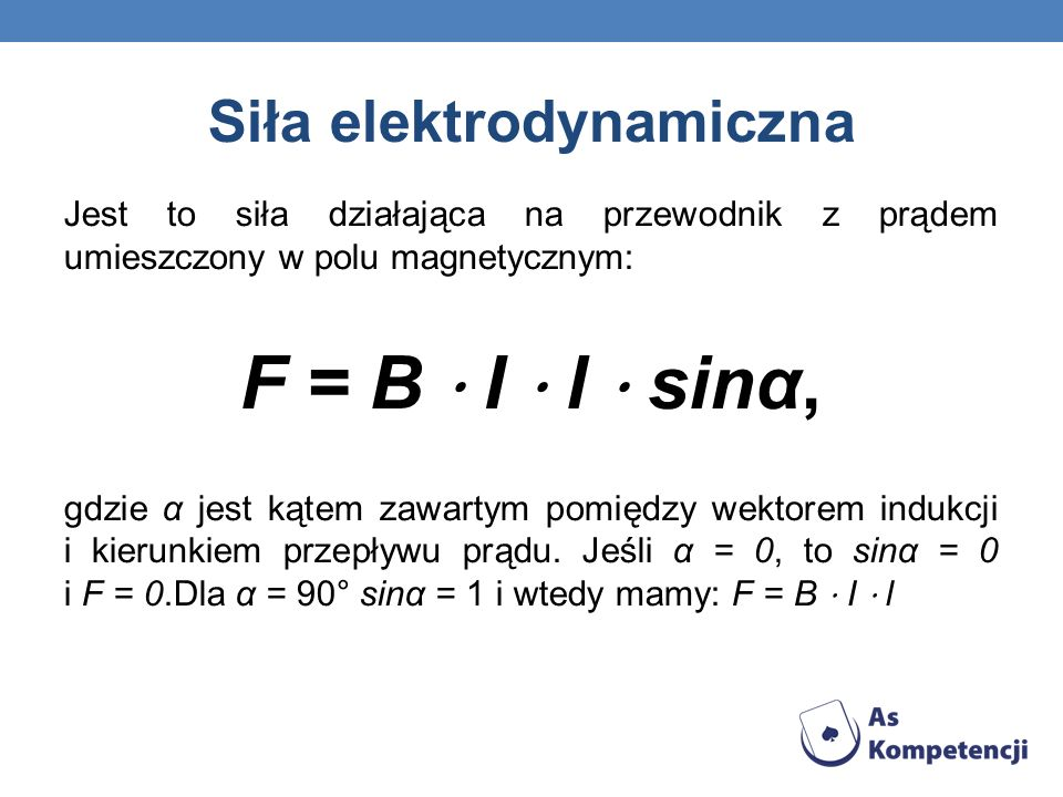 Siła elektrodynamiczna Jest to siła działająca na przewodnik z prądem umieszczony w polu magnetycznym: F = B I l sinα, gdzie α jest kątem zawartym pom