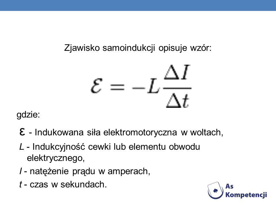 Zjawisko samoindukcji opisuje wzór: gdzie: ε - Indukowana siła elektromotoryczna w woltach, L - Indukcyjność cewki lub elementu obwodu elektrycznego,
