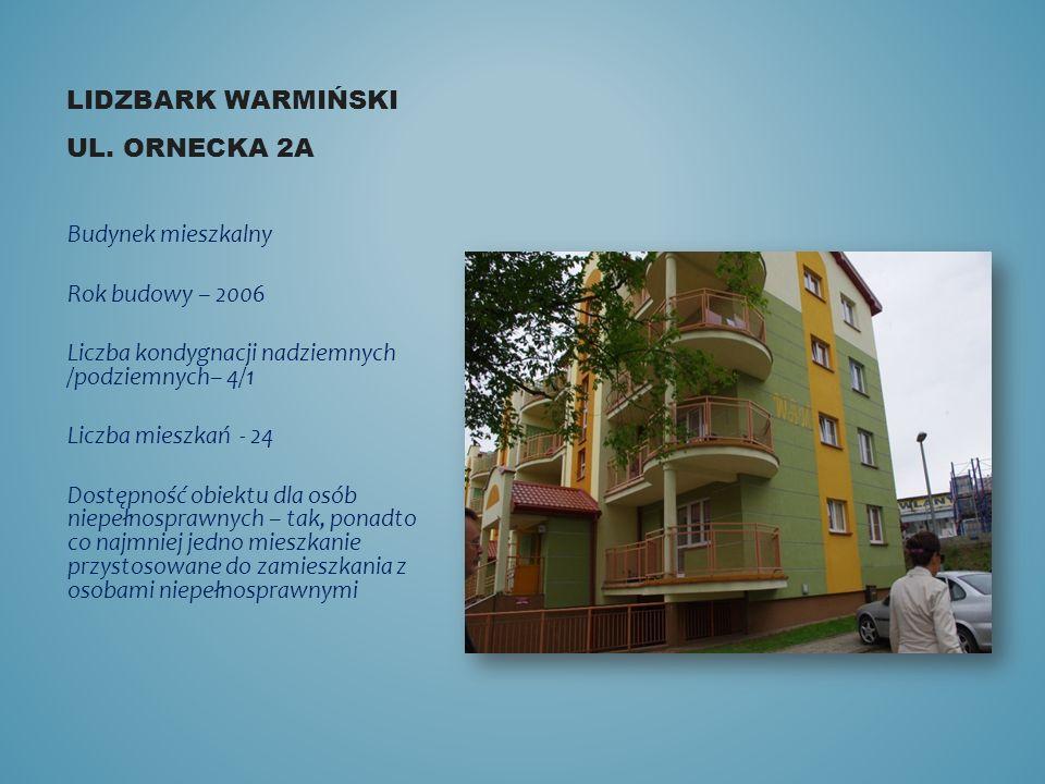LIDZBARK WARMIŃSKI UL. ORNECKA 2A Budynek mieszkalny Rok budowy – 2006 Liczba kondygnacji nadziemnych /podziemnych– 4/1 Liczba mieszkań - 24 Dostępnoś