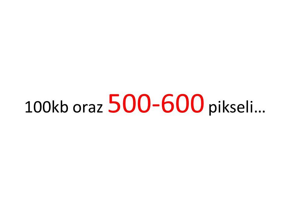 100kb oraz 500-600 pikseli…