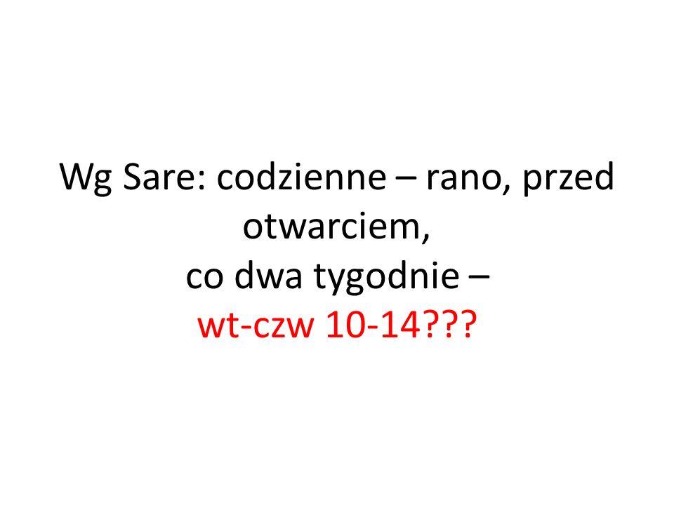 Wg Sare: codzienne – rano, przed otwarciem, co dwa tygodnie – wt-czw 10-14