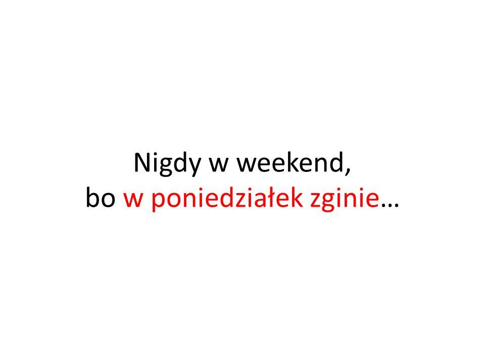 Nigdy w weekend, bo w poniedziałek zginie…