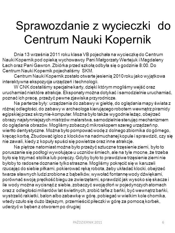 6 Sprawozdanie z wycieczki do Centrum Nauki Kopernik Dnia 13 września 2011 roku klasa VB pojechała na wycieczkę do Centrum Nauki Kopernik pod opieką w