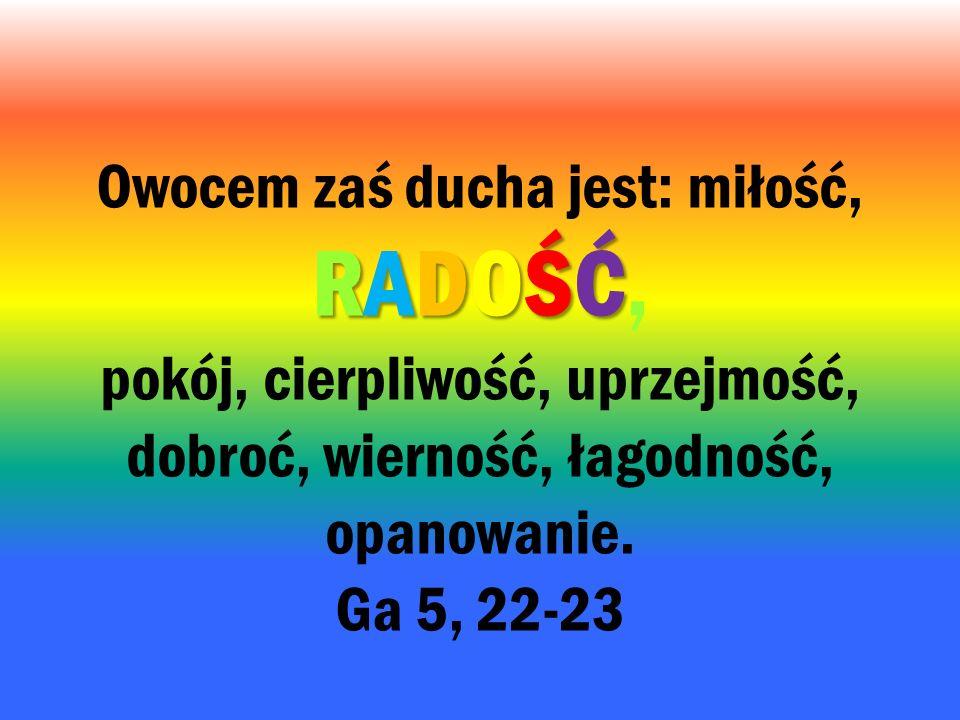 RADOŚĆ Owocem zaś ducha jest: miłość, RADOŚĆ, pokój, cierpliwość, uprzejmość, dobroć, wierność, łagodność, opanowanie. Ga 5, 22-23