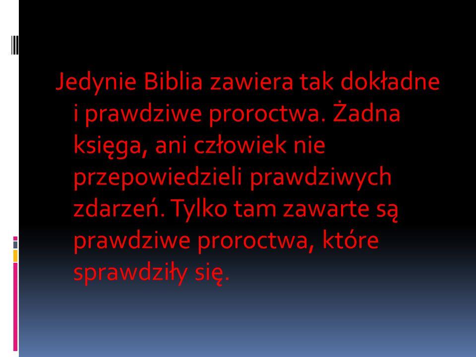 Jedynie Biblia zawiera tak dokładne i prawdziwe proroctwa. Żadna księga, ani człowiek nie przepowiedzieli prawdziwych zdarzeń. Tylko tam zawarte są pr