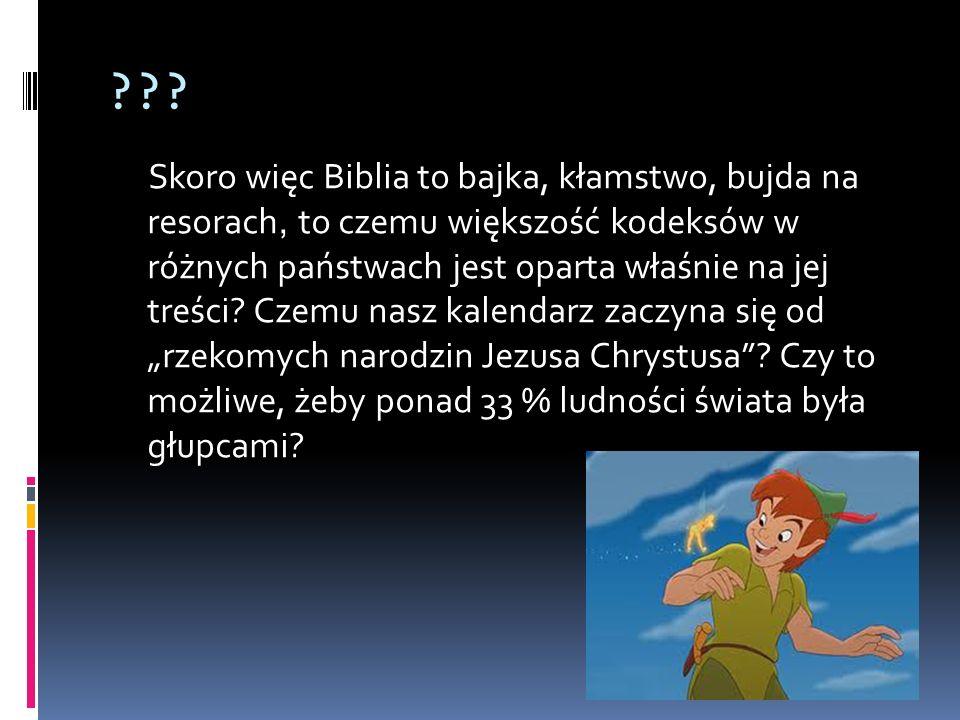 ??? Skoro więc Biblia to bajka, kłamstwo, bujda na resorach, to czemu większość kodeksów w różnych państwach jest oparta właśnie na jej treści? Czemu