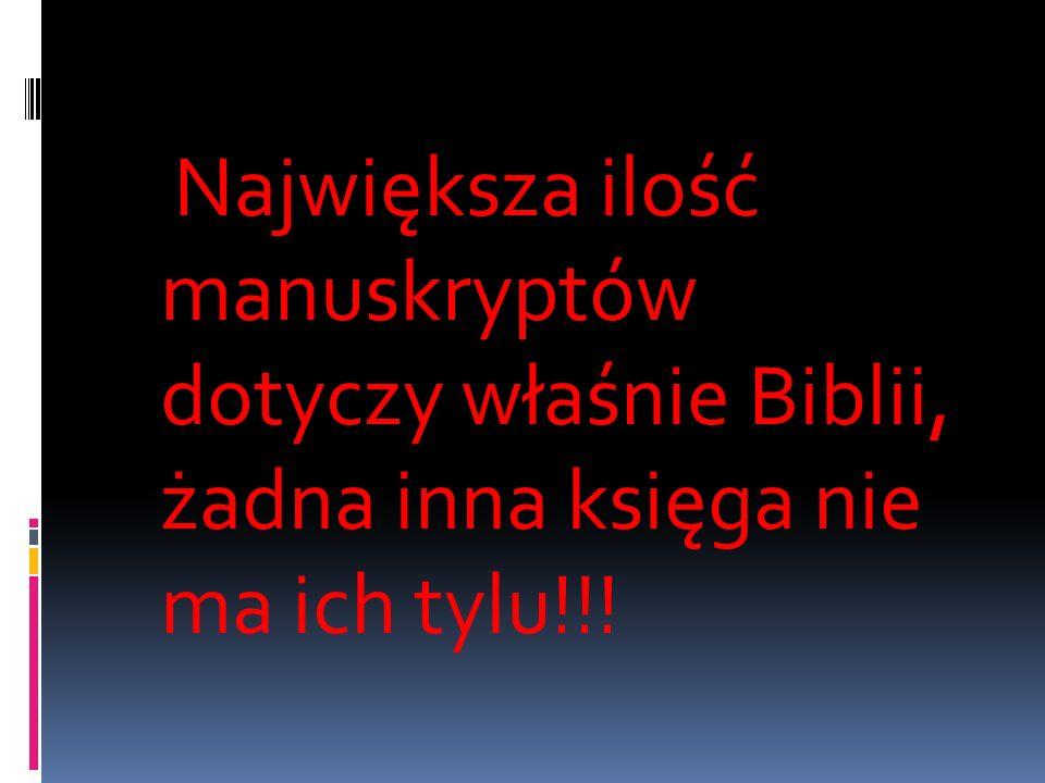 Największa ilość manuskryptów dotyczy właśnie Biblii, żadna inna księga nie ma ich tylu!!!