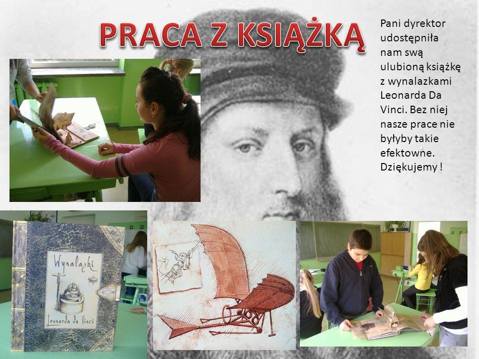 Pani dyrektor udostępniła nam swą ulubioną książkę z wynalazkami Leonarda Da Vinci. Bez niej nasze prace nie byłyby takie efektowne. Dziękujemy !