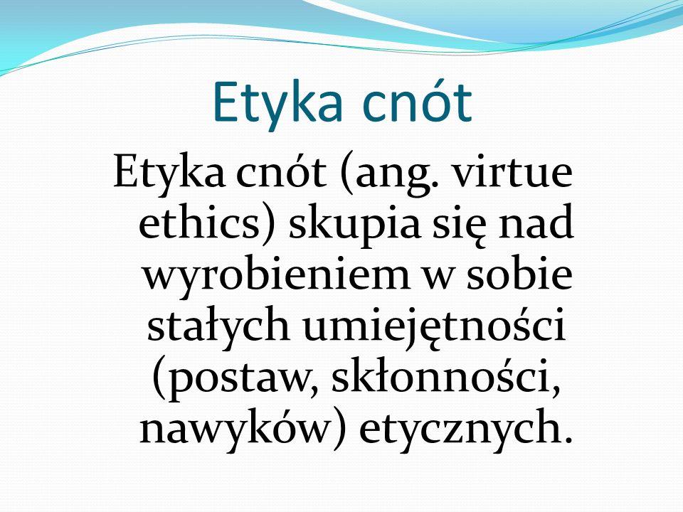 Etyka cnót Etyka cnót (ang. virtue ethics) skupia się nad wyrobieniem w sobie stałych umiejętności (postaw, skłonności, nawyków) etycznych.