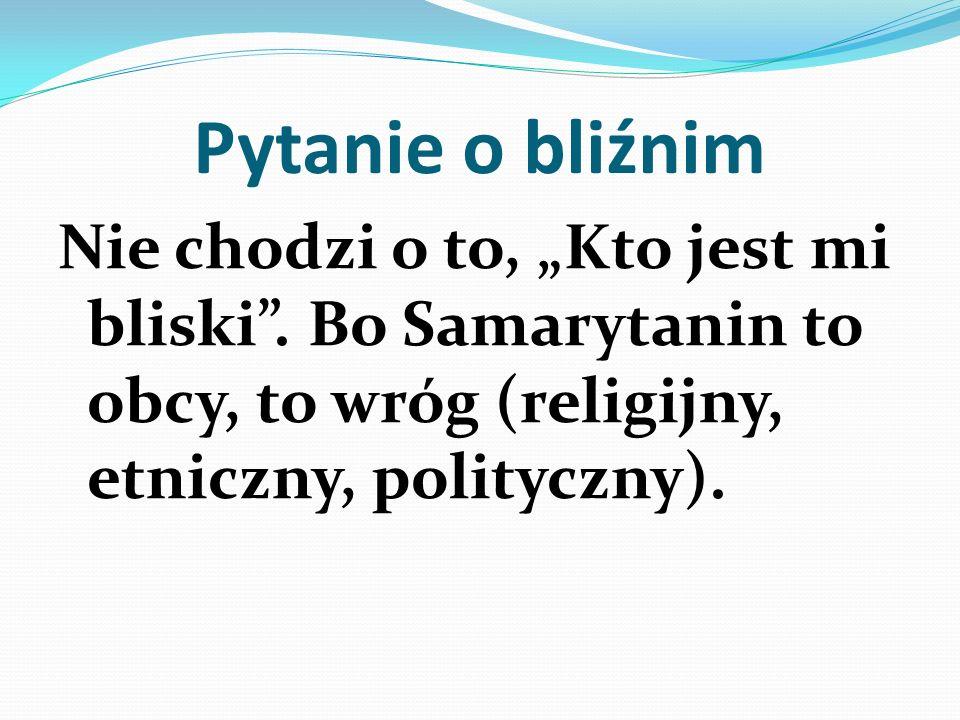 Pytanie o bliźnim Nie chodzi o to, Kto jest mi bliski. Bo Samarytanin to obcy, to wróg (religijny, etniczny, polityczny).
