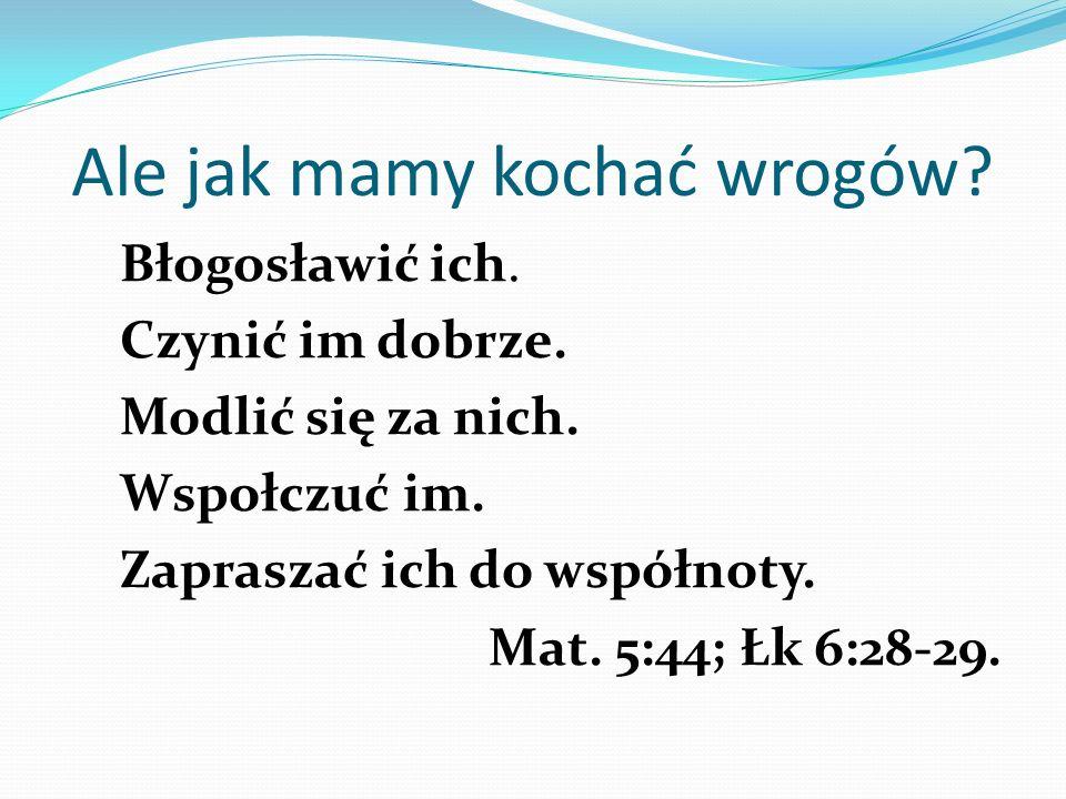 Ale jak mamy kochać wrogów? Błogosławić ich. Czynić im dobrze. Modlić się za nich. Wspołczuć im. Zapraszać ich do współnoty. Mat. 5:44; Łk 6:28-29.