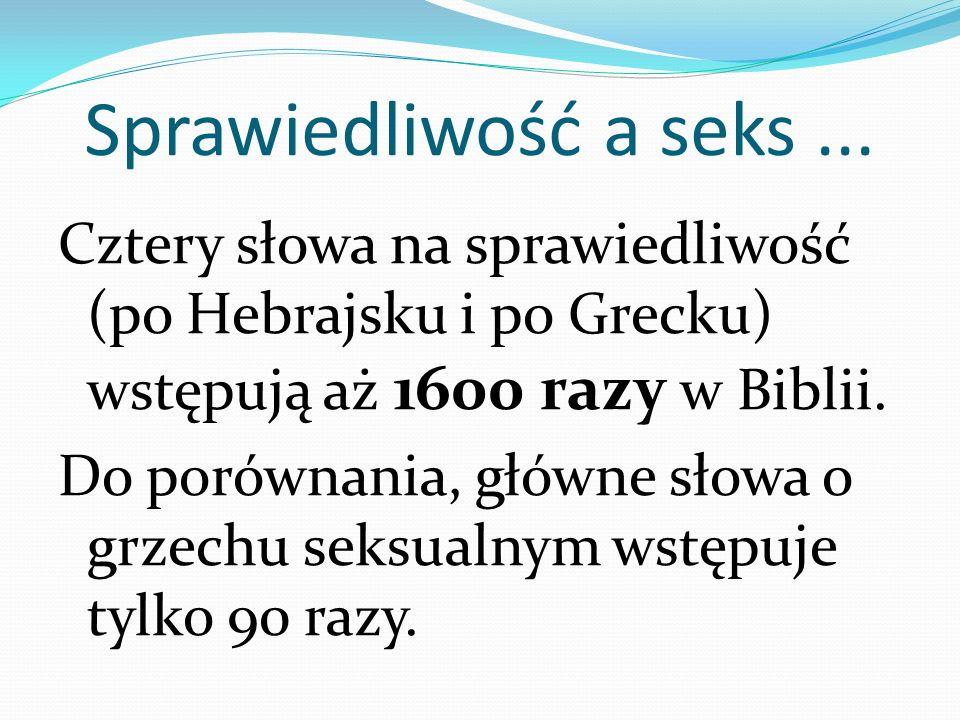 Sprawiedliwość a seks... Cztery słowa na sprawiedliwość (po Hebrajsku i po Grecku) wstępują aż 1600 razy w Biblii. Do porównania, główne słowa o grzec