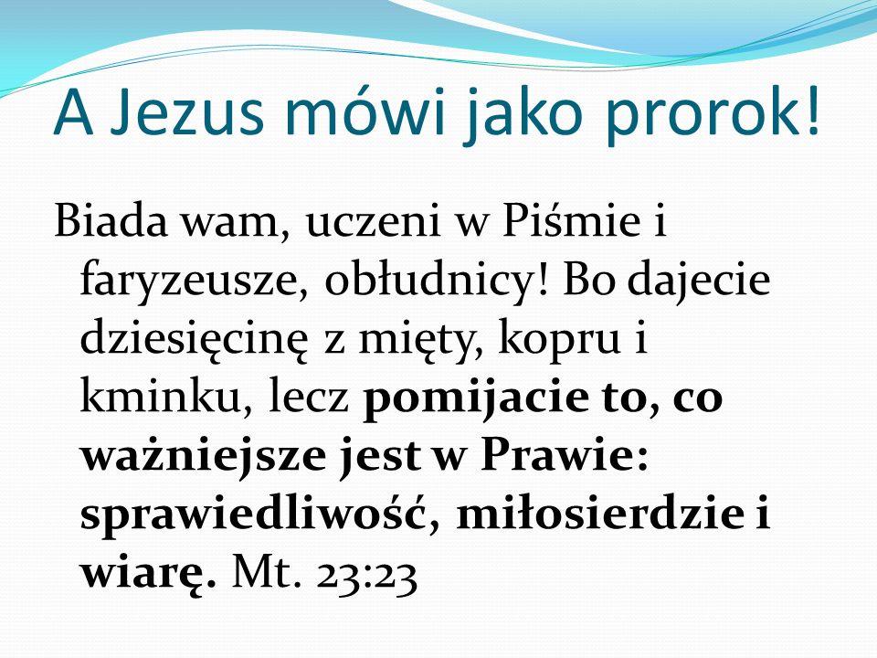 A Jezus mówi jako prorok! Biada wam, uczeni w Piśmie i faryzeusze, obłudnicy! Bo dajecie dziesięcinę z mięty, kopru i kminku, lecz pomijacie to, co wa