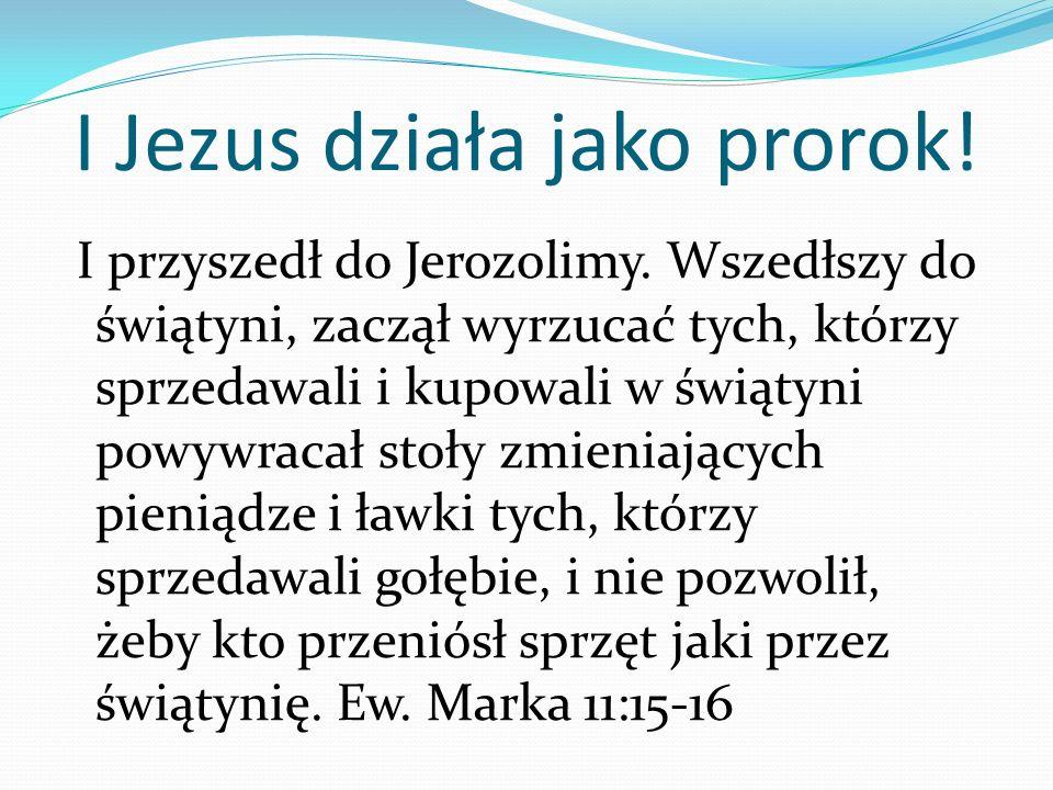 I Jezus działa jako prorok.I przyszedł do Jerozolimy.