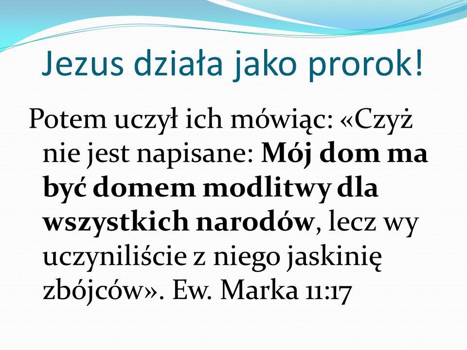 Jezus działa jako prorok! Potem uczył ich mówiąc: «Czyż nie jest napisane: Mój dom ma być domem modlitwy dla wszystkich narodów, lecz wy uczyniliście