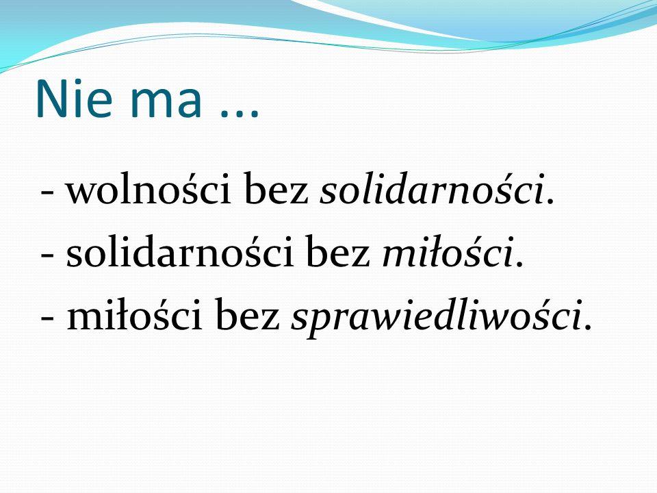 Nie ma... - wolności bez solidarności. - solidarności bez miłości. - miłości bez sprawiedliwości.