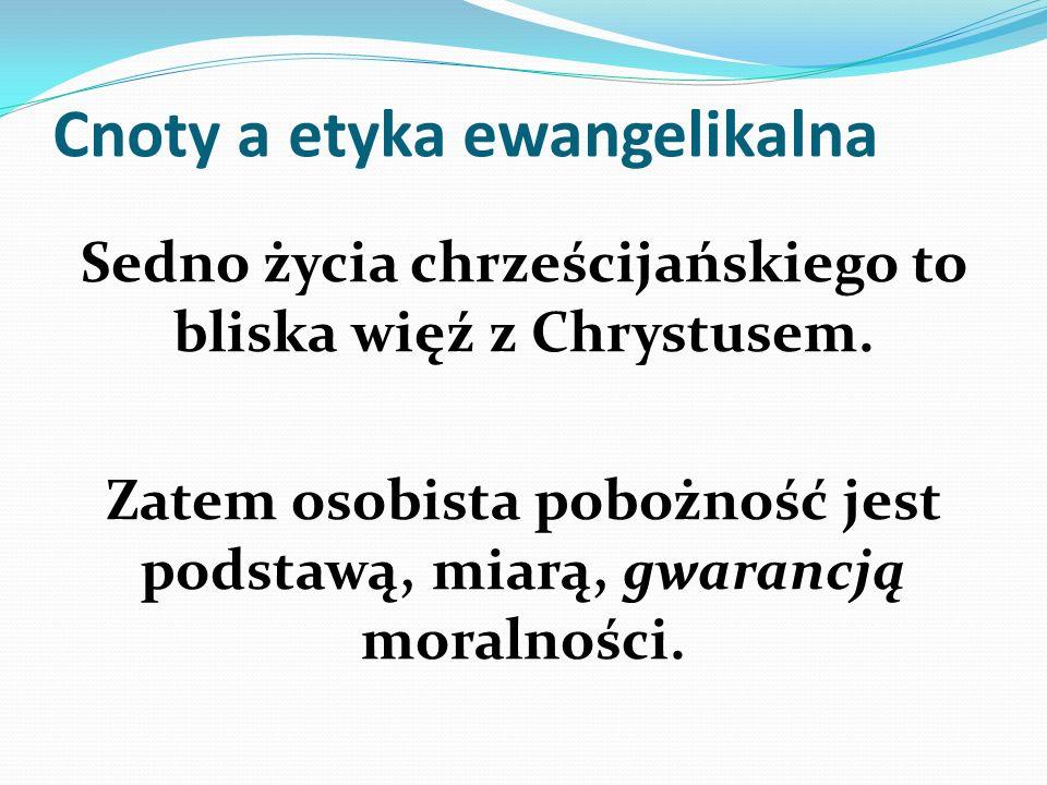 Cnoty a etyka ewangelikalna Sedno życia chrześcijańskiego to bliska więź z Chrystusem. Zatem osobista pobożność jest podstawą, miarą, gwarancją moraln