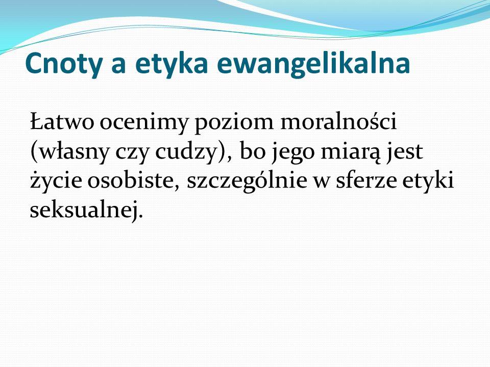 Cnoty a etyka ewangelikalna Łatwo ocenimy poziom moralności (własny czy cudzy), bo jego miarą jest życie osobiste, szczególnie w sferze etyki seksualn