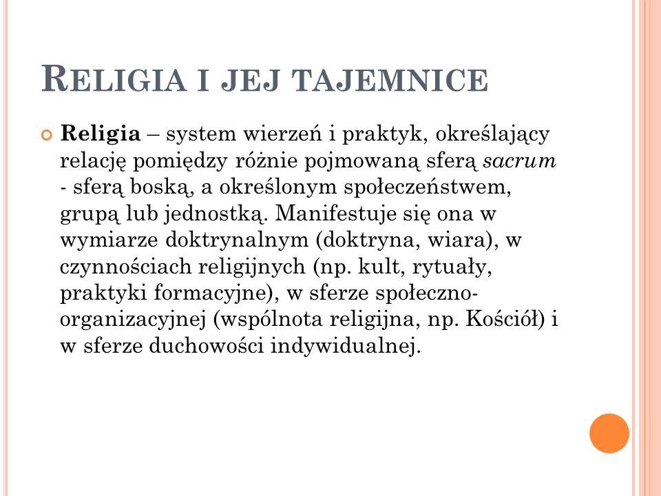 R ELIGIA I JEJ TAJEMNICE Religia – system wierzeń i praktyk, określający relację pomiędzy różnie pojmowaną sferą sacrum - sferą boską, a określonym sp