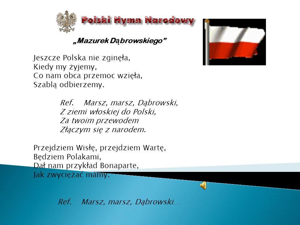 Mazurek D ą browskiego Jeszcze Polska nie zginęła, Kiedy my żyjemy, Co nam obca przemoc wzięła, Szablą odbierzemy. Ref. Marsz, marsz, Dąbrowski, Z zie