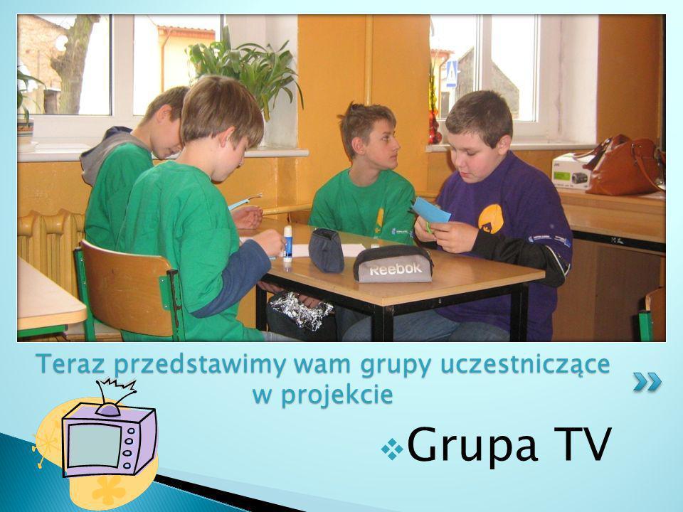 Grupa TV Teraz przedstawimy wam grupy uczestniczące w projekcie