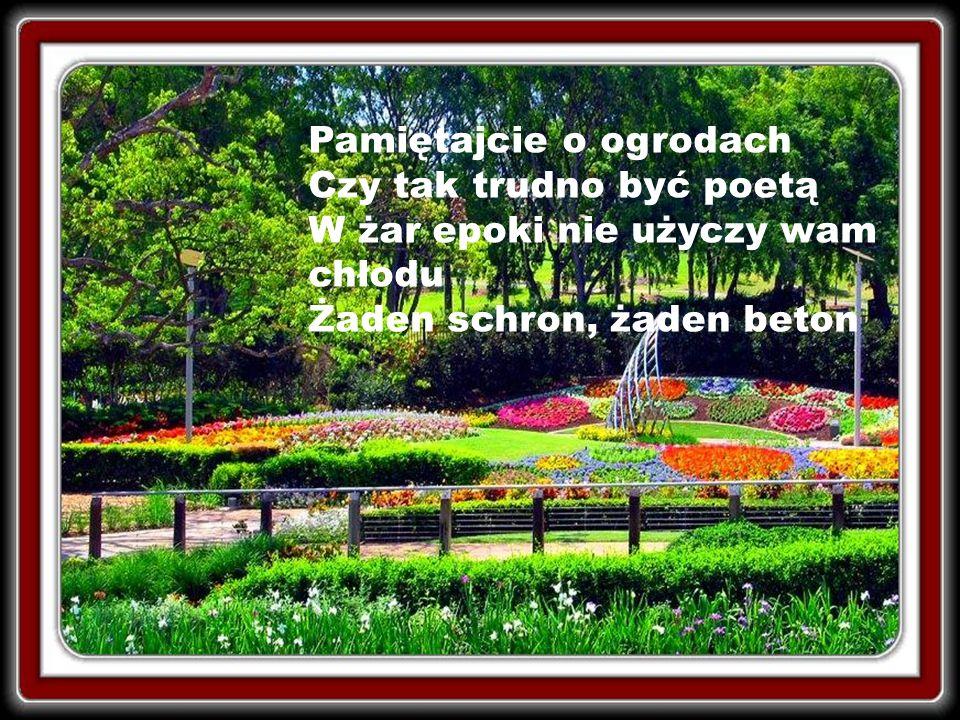Pamiętajcie o ogrodach Przecież stamtąd przyszliście W żar epoki użyczą wam chłodu Tylko drzewa, tylko liście