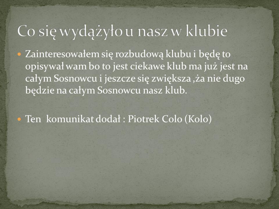 Zainteresowałem się rozbudową klubu i będę to opisywał wam bo to jest ciekawe klub ma już jest na całym Sosnowcu i jeszcze się zwiększa,ża nie dugo będzie na całym Sosnowcu nasz klub.