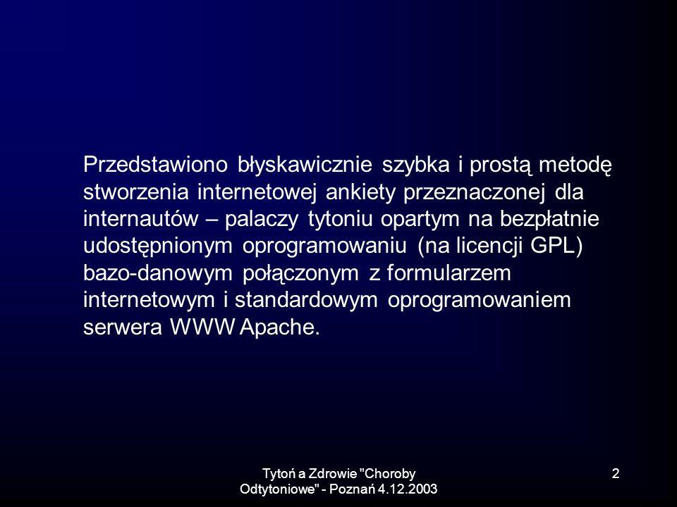 Tytoń a Zdrowie Choroby Odtytoniowe - Poznań 4.12.2003 2 Przedstawiono błyskawicznie szybka i prostą metodę stworzenia internetowej ankiety przeznaczonej dla internautów – palaczy tytoniu opartym na bezpłatnie udostępnionym oprogramowaniu (na licencji GPL) bazo-danowym połączonym z formularzem internetowym i standardowym oprogramowaniem serwera WWW Apache.