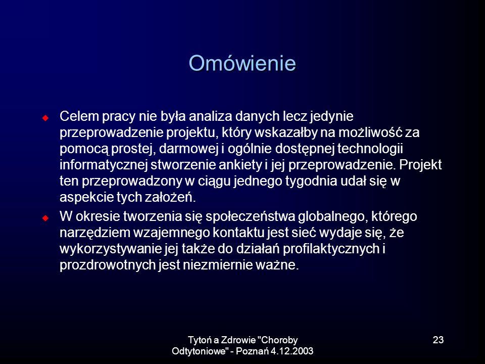 Tytoń a Zdrowie Choroby Odtytoniowe - Poznań 4.12.2003 23 Omówienie Celem pracy nie była analiza danych lecz jedynie przeprowadzenie projektu, który wskazałby na możliwość za pomocą prostej, darmowej i ogólnie dostępnej technologii informatycznej stworzenie ankiety i jej przeprowadzenie.