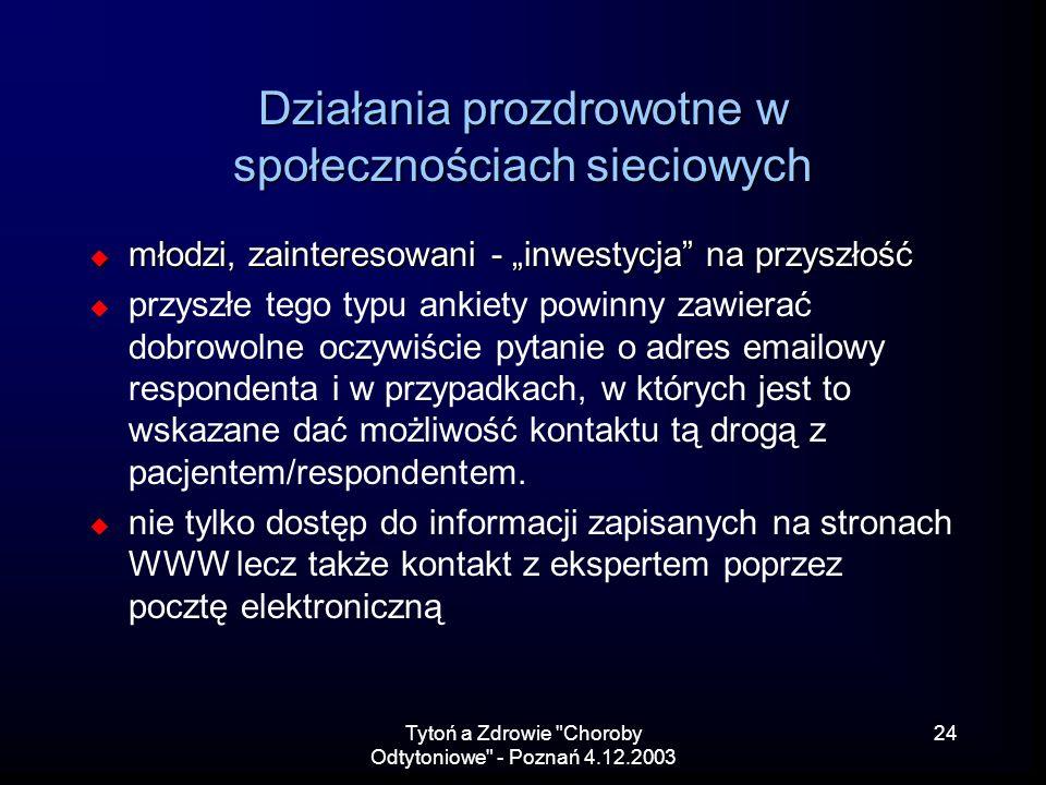 Tytoń a Zdrowie Choroby Odtytoniowe - Poznań 4.12.2003 24 Działania prozdrowotne w społecznościach sieciowych młodzi, zainteresowani - inwestycja na przyszłość młodzi, zainteresowani - inwestycja na przyszłość przyszłe tego typu ankiety powinny zawierać dobrowolne oczywiście pytanie o adres emailowy respondenta i w przypadkach, w których jest to wskazane dać możliwość kontaktu tą drogą z pacjentem/respondentem.