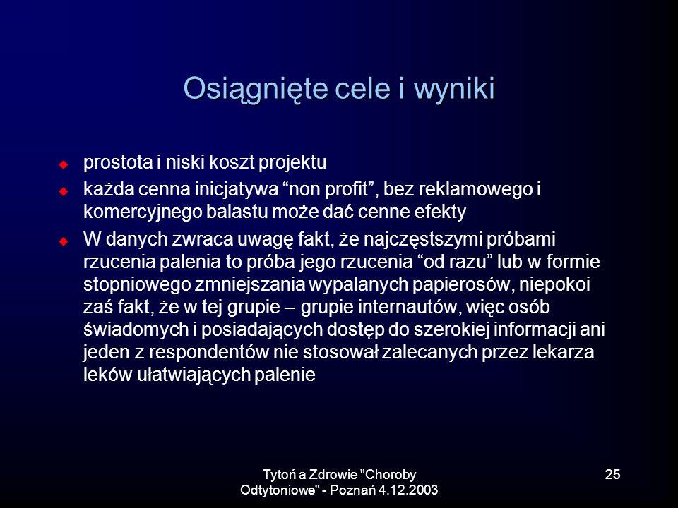 Tytoń a Zdrowie Choroby Odtytoniowe - Poznań 4.12.2003 25 Osiągnięte cele i wyniki prostota i niski koszt projektu każda cenna inicjatywa non profit, bez reklamowego i komercyjnego balastu może dać cenne efekty W danych zwraca uwagę fakt, że najczęstszymi próbami rzucenia palenia to próba jego rzucenia od razu lub w formie stopniowego zmniejszania wypalanych papierosów, niepokoi zaś fakt, że w tej grupie – grupie internautów, więc osób świadomych i posiadających dostęp do szerokiej informacji ani jeden z respondentów nie stosował zalecanych przez lekarza leków ułatwiających palenie