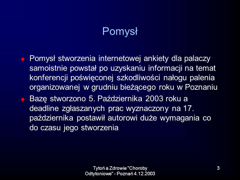 Tytoń a Zdrowie Choroby Odtytoniowe - Poznań 4.12.2003 3 Pomysł Pomysł stworzenia internetowej ankiety dla palaczy samoistnie powstał po uzyskaniu informacji na temat konferencji poświęconej szkodliwości nałogu palenia organizowanej w grudniu bieżącego roku w Poznaniu Bazę stworzono 5.