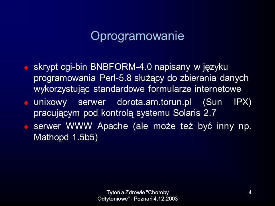 Tytoń a Zdrowie Choroby Odtytoniowe - Poznań 4.12.2003 4 Oprogramowanie skrypt cgi-bin BNBFORM-4.0 napisany w języku programowania Perl-5.8 służący do zbierania danych wykorzystując standardowe formularze internetowe unixowy serwer dorota.am.torun.pl (Sun IPX) pracującym pod kontrolą systemu Solaris 2.7 serwer WWW Apache (ale może też być inny np.