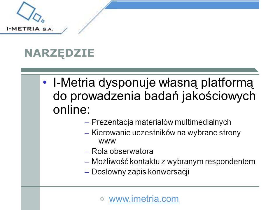 www.imetria.com NARZĘDZIE I-Metria dysponuje własną platformą do prowadzenia badań jakościowych online: –Prezentacja materialów multimedialnych –Kierowanie uczestników na wybrane strony www –Rola obserwatora –Możliwość kontaktu z wybranym respondentem –Dosłowny zapis konwersacji