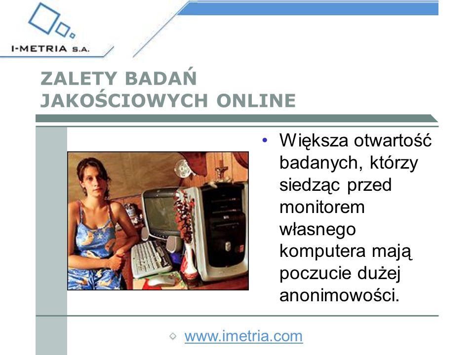 www.imetria.com ZALETY BADAŃ JAKOŚCIOWYCH ONLINE Większa otwartość badanych, którzy siedząc przed monitorem własnego komputera mają poczucie dużej anonimowości.