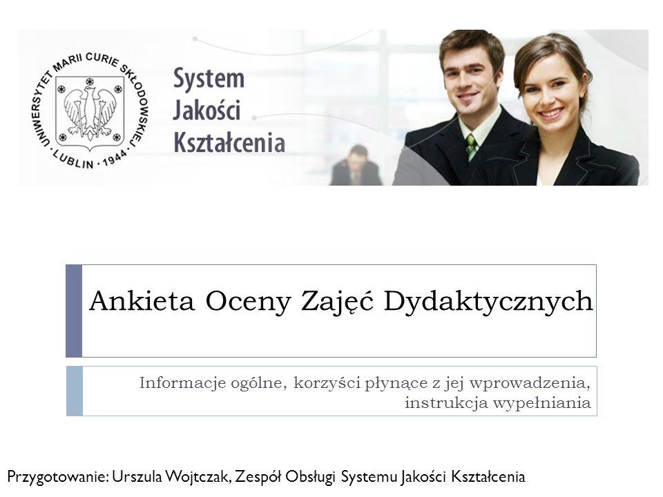 Ankieta Oceny Zajęć Dydaktycznych Ankieta Oceny Zajęć została wprowadzona Zarządzeniem Nr 37/2010 Rektora UMCS, jako pierwsza ankieta która zostanie uruchomiona w elektronicznym systemie ankietowania.