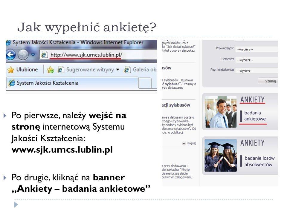 Jak wypełnić ankietę? Po pierwsze, należy wejść na stronę internetową Systemu Jakości Kształcenia: www.sjk.umcs.lublin.pl Po drugie, kliknąć na banner