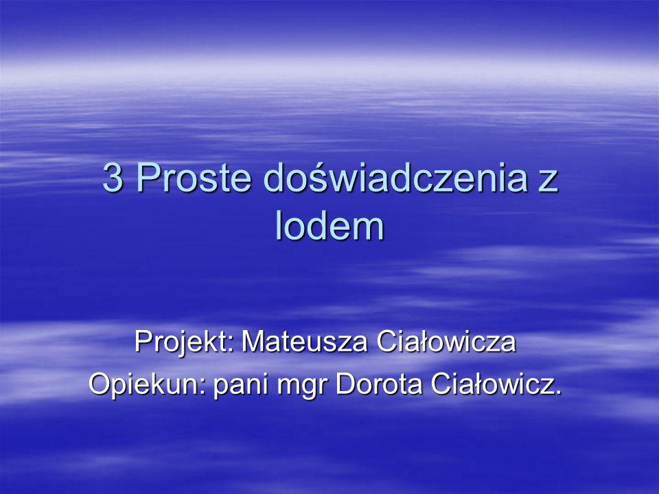 3 Proste doświadczenia z lodem Projekt: Mateusza Ciałowicza Opiekun: pani mgr Dorota Ciałowicz.
