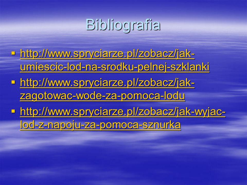 Bibliografia http://www.spryciarze.pl/zobacz/jak- umiescic-lod-na-srodku-pelnej-szklanki http://www.spryciarze.pl/zobacz/jak- umiescic-lod-na-srodku-pelnej-szklanki http://www.spryciarze.pl/zobacz/jak- umiescic-lod-na-srodku-pelnej-szklanki http://www.spryciarze.pl/zobacz/jak- umiescic-lod-na-srodku-pelnej-szklanki http://www.spryciarze.pl/zobacz/jak- zagotowac-wode-za-pomoca-lodu http://www.spryciarze.pl/zobacz/jak- zagotowac-wode-za-pomoca-lodu http://www.spryciarze.pl/zobacz/jak- zagotowac-wode-za-pomoca-lodu http://www.spryciarze.pl/zobacz/jak- zagotowac-wode-za-pomoca-lodu http://www.spryciarze.pl/zobacz/jak-wyjac- lod-z-napoju-za-pomoca-sznurka http://www.spryciarze.pl/zobacz/jak-wyjac- lod-z-napoju-za-pomoca-sznurka http://www.spryciarze.pl/zobacz/jak-wyjac- lod-z-napoju-za-pomoca-sznurka http://www.spryciarze.pl/zobacz/jak-wyjac- lod-z-napoju-za-pomoca-sznurka