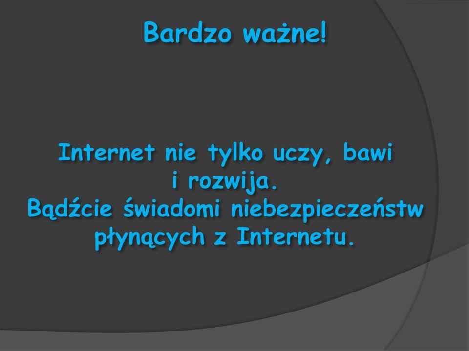 Bardzo ważne! Internet nie tylko uczy, bawi i rozwija. Bądźcie świadomi niebezpieczeństw płynących z Internetu.