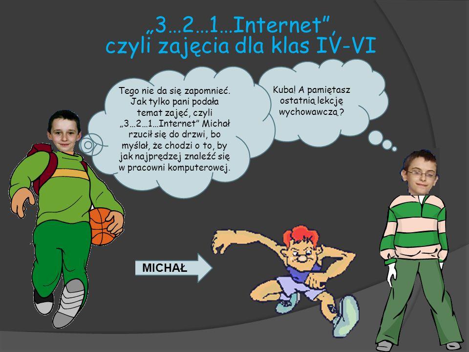 3…2…1…Internet, czyli zajęcia dla klas IV-VI Kuba! A pamiętasz ostatnią lekcję wychowawczą ? MICHAŁ Tego nie da się zapomnieć. Jak tylko pani podała t