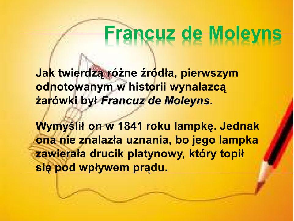 Francuz de Moleyns Jak twierdzą różne źródła, pierwszym odnotowanym w historii wynalazcą żarówki był Francuz de Moleyns.