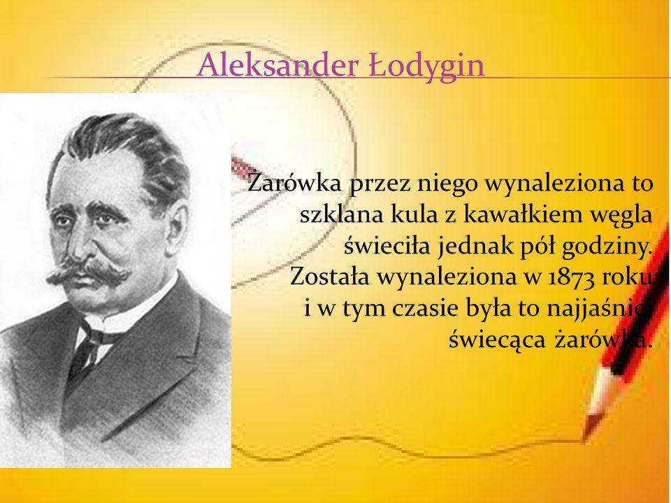 Aleksander Łodygin Żarówka przez niego wynaleziona to szklana kula z kawałkiem węgla świeciła jednak pół godziny.