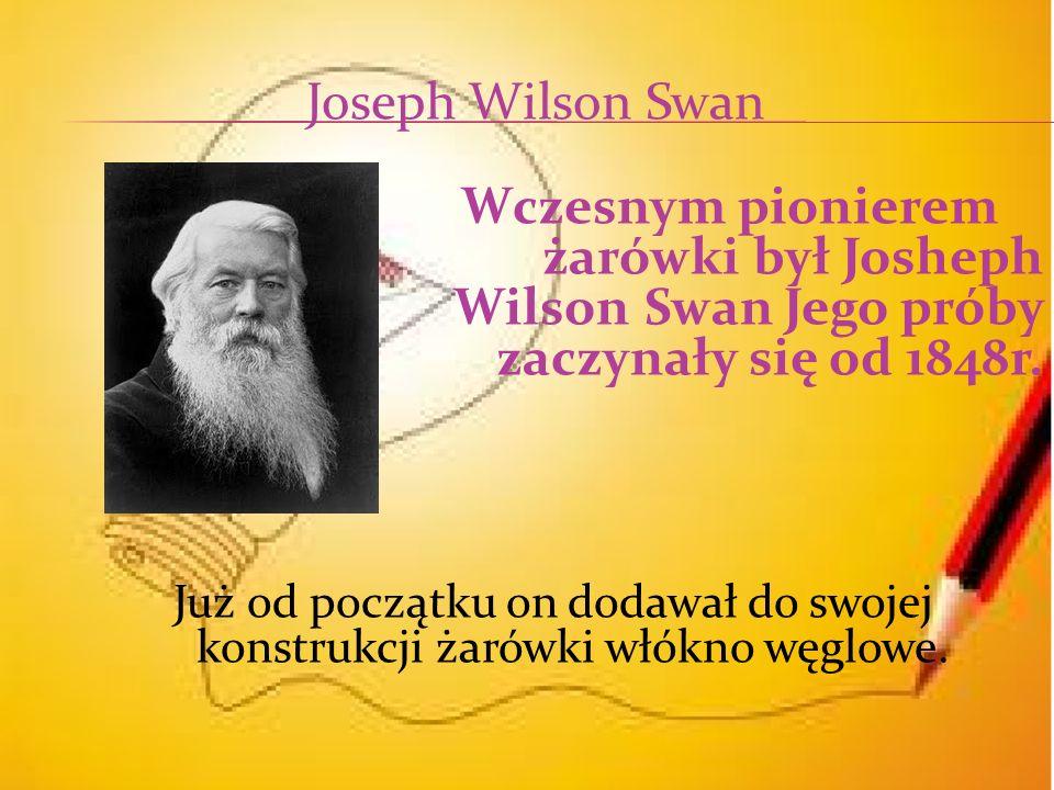 Joseph Wilson Swan Wczesnym pionierem żarówki był Josheph Wilson Swan Jego próby zaczynały się od 1848r.
