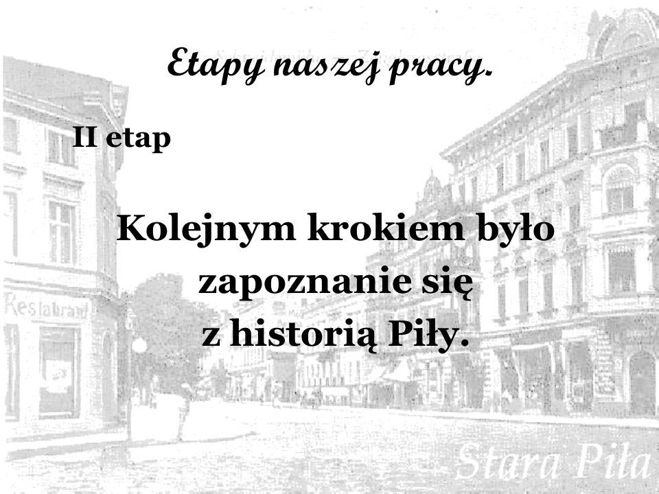 Etapy naszej pracy. II etap Kolejnym krokiem było zapoznanie się z historią Piły.
