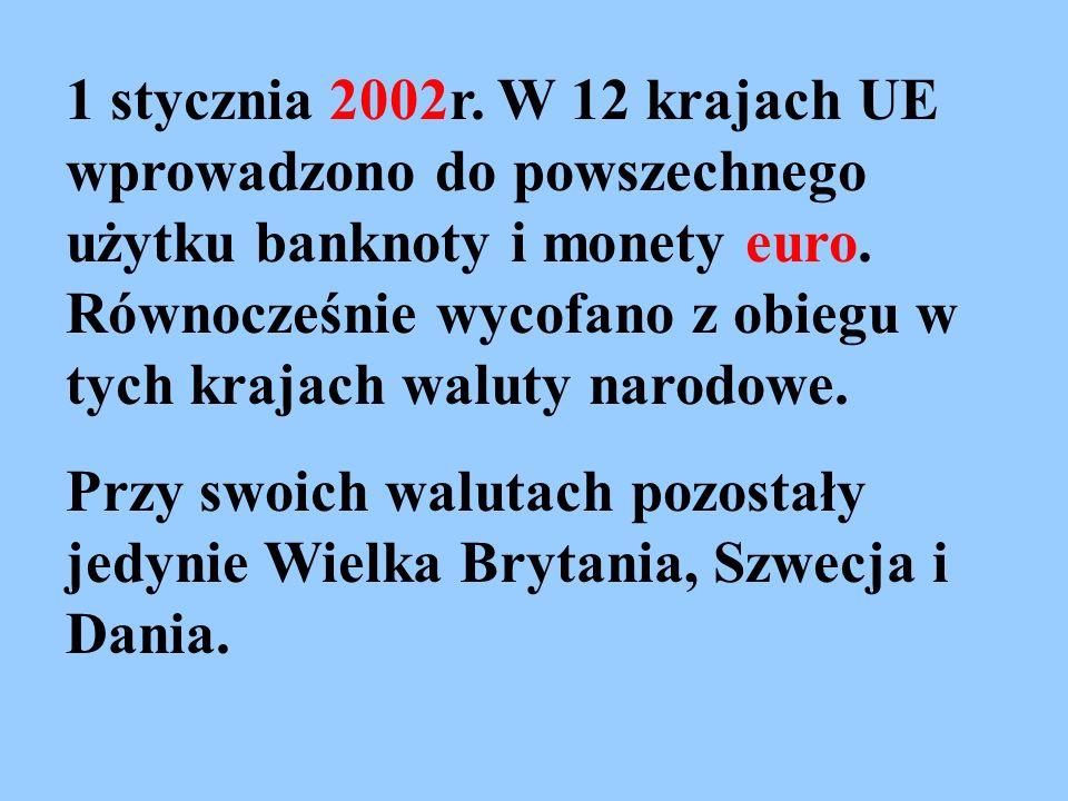 1 stycznia 2002r. W 12 krajach UE wprowadzono do powszechnego użytku banknoty i monety euro. Równocześnie wycofano z obiegu w tych krajach waluty naro