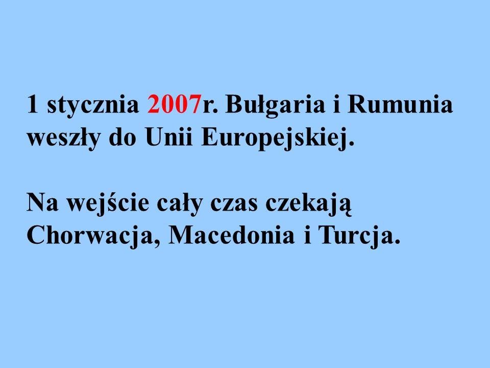 1 stycznia 2007r. Bułgaria i Rumunia weszły do Unii Europejskiej. Na wejście cały czas czekają Chorwacja, Macedonia i Turcja.