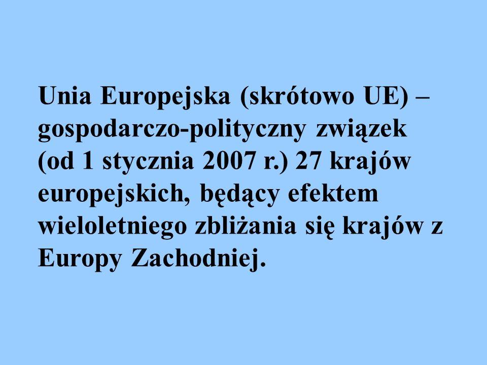 Unia Europejska (skrótowo UE) – gospodarczo-polityczny związek (od 1 stycznia 2007 r.) 27 krajów europejskich, będący efektem wieloletniego zbliżania